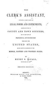 The Clerk's Assistant: Containing a Large Variety of Legal Forms and Instruments, Adapted Not Only to County and Town Officers, But to the Wants of Professional and Business Men Throughout the United States, Having Particular Reference to the Middle, Eastern and Western States