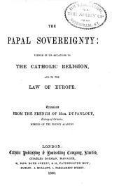 The Papal Sovereignty: Viewed in Its Relations to the Catholic Religion, and to the Law of Europe