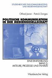 Politische Kommunikation in der Mediengesellschaft: Eine Einführung Band 2: Akteure, Prozesse und Inhalte