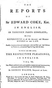 The Reports of Sir Edward Coke, Knt. [1572-1617]: In English, in Thirteen Parts Complete; with References to All the Ancient and Modern Books of the Law, Volume 7