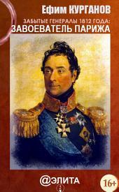 Забытые генералы 1812 года. Книга первая. Завоеватель Парижа
