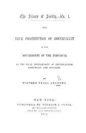 The Science of Society. No. 1. The True Constitution of Government in the Sovereignty of the Individual, as the Final Development of Protestantism, Democracy and Socialism: Issue 1