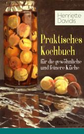 Praktisches Kochbuch für die gewöhnliche und feinere Küche (Vollständige Ausgabe): Mit besonderer Berücksichtigung der Anfängerinnen und angehenden - Ein Klassiker der deutschen Küchenkultur mit über 1500 Rezepten