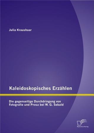Kaleidoskopisches Erz   hlen  Die gegenseitige Durchdringung von Fotografie und Prosa bei W G  Sebald PDF