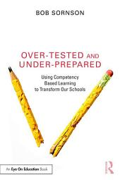 Over-Tested and Under-Prepared: Using Competency Based Learning to Transform Our Schools