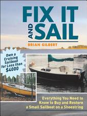 Fix It and Sail: Everything You Need to Know to Buy and Retore a Small Sailboat on a Shoestring