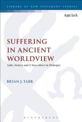 Suffering in Ancient Worldview: Luke, Seneca and 4 Maccabees in Dialogue
