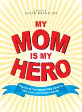 My Mom Is My Hero: Tributes to the Women Who Gave Us Life, Love, and Clean Laundry