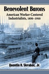 Benevolent Barons: American Worker-Centered Industrialists, 1850-1910