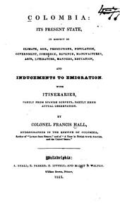 Colombia, Its Present State: In Respect of Climate, Soil, Productions, Population, Government, Commerce, Revenue, Manufactures, Arts, Literature, Manners, Education, and Inducements to Emigration; with Itineraries, Partly from Spanish Surveys, Partly from Actual Observation