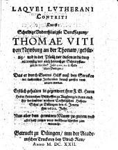 Laqvei Lvtherani Contriti Das ist: Schuldige Vnderthänigste Dancksagung, Thomae Viti von Newburg an der Thonaw, gebürtig, vnd in der Pfaltz vor diesem in die drey vn[d] dreyssig, wie auch hernach zu Schnirpflingen in die fünff Jahr geweßten Lutherischen Predigers, Das er durch Gottes Hilff auß den Stricken der Lutherischen Irrthumben herauß gerissen vnnd errettet worden: Erstlich gehalten in gegenwert jhrer F. G. Herrn Herrn Heinrichen Bischoffen zu Augspurg, [et]c. dann auch der berümbten wahren Catholischen Hohen-Schul zu Dillingen den 6. Jeners jhm 1622. Jahr : Nun aber dem gemeinen Mann zu gutem, vnd allen noch jrrigen vnnd verführten Christen zum vnderricht