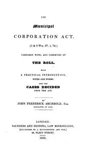 The Municipal Corporation Act (5 & 6 Wm. IV C. 76): Compared with and Corrected by the Roll : with a Practical Introduction, Notes and Forms, and the Cases Decided Upon the Act