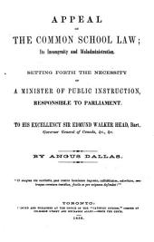 Appeal on the Common School Law: Its Incongruity and Maladministration : Setting Forth the Necessity of a Minister of Public Education, Responsible to Parliament : to His Excellency Sir Edmund Walker Head, Bart., Governor General of Canada, &c., &c