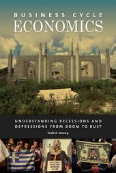 Business Cycle Economics: Understanding Recessions and Depressions from Boom to Bust: Understanding Recessions and Depressions from Boom to Bust