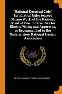 National Electrical Code Installation Rules  Except Marine Work  of the National Board of Fire Underwriters for Electric Wiring and Apparatus  as Reco PDF