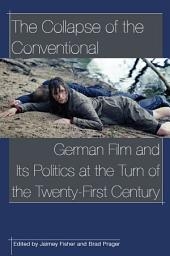 The Collapse of the Conventional: German Film and Its Politics at the Turn of the Twenty-First Century