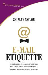 Email Etiquette: A Fresh look at dealing effectively with e-mail, developing great style, and writing clear, concise messages