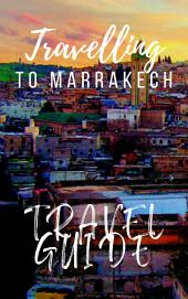 Marrakech Travel Guide 2017: Must-see attractions, wonderful hotels, excellent restaurants, valuable tips and so much more!