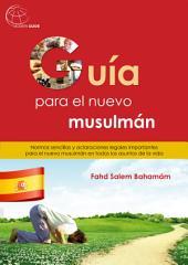 Guía para el Nuevo musulmán: Normas sencillas y aclaraciones legales importantes para el nuevo musulmán en todos los asuntos de la vida.