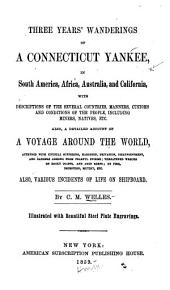 Three Years' Wanderings of a Connecticut Yankee, in South America, Africa, Australia, and California: With Descriptions of the Several Countries, Manners, Customs and Conditions of the People, Including Miners, Natives, Etc. : Also, a Detailed Account of a Voyage Around the World, Attended with Unusual Suffering ... Etc. : Also, Various Incidents of Life on Shipboard