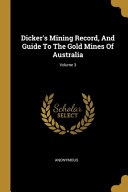 Dicker s Mining Record  And Guide To The Gold Mines Of Australia  Volume 3 PDF