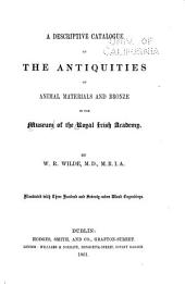 A Descriptive Catalogue of the Antiquities ... in the Museum of the Royal Irish Academy: pt. 1] Stone, earthen, and vegetable materials. 1857. [pt. 2] Animal materials and bronze. 1861