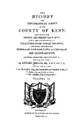 The History and Topographical Survey of the County of Kent: Containing the Antient and Present State of It, Civil and Ecclesiastical, Volume 6