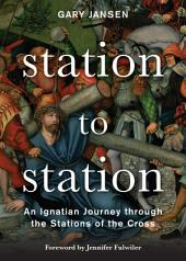 Station to Station: An Ignatian Journey through the Stations of the Cross