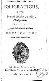 Policraticus: sive de nugis curialium et vestigiis philosophorum, libri octo accedit huic editioni ejusdem metalogicus