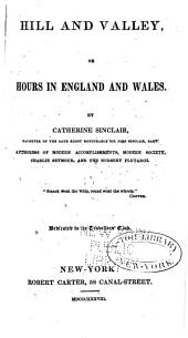 Hill and Valley: Or, Hours in England and Wales