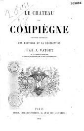 Le Château de Compiègne. Souvenirs historiques, son histoire et sa description