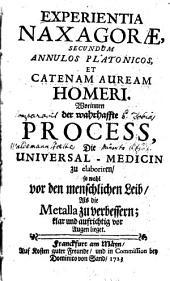 Experientia Naxagorae secundum annulos Platonicos, et catenam auream Homeri: worinnen d. wahrhaffte Process, d. Universal-Medicin zu elaboriren, ... klar u. deutl. vor Augen lieget