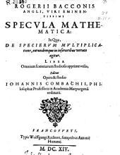 Rogerii Bacconis ... Specula mathematica: in qua, de specierum multiplicatione, earundemque in inferioribus virtute agitur