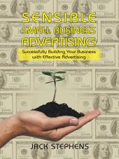 Sensible Small Business Advertising: Successfully Building Your Business with Effective Advertising