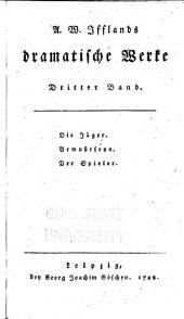 A. W. Ifflands dramatische Werke: Bd. Die Jäger. Bewusstseyn. Der Spieler