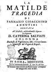 La Matilde tragedia di Farnabio Gioacchino Annutini dedicata all'illustriss., ed eccellentiss. signora la signora d. Caterina Salviati Colonna ..