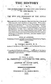 The History of the Destruction of the City and Temple of Jerusalem, and of the Ruin and Dispersion of the Jewish Nation: To which is Added Dr. Priestley's Letters to the Jews, and an Answer by David Levi