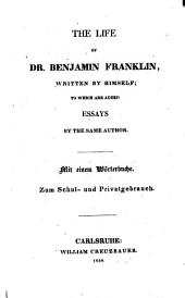 The Life of Dr. Benjamin Franklin, Written by Himself; to which are Added Essays by the Same Author