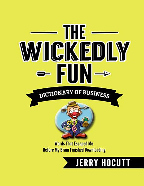 The Wickedly Fun Dictionary of Business - Words That Escaped Me Before My Brain Finished Downloading