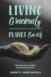 Living Graciously on Planet Earth: Faith, Hope, and Love in Biblical, Social, and Cosmic Context