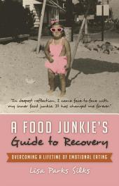 A Food Junkie's Guide to Recovery: Overcoming a Lifetime of Emotional Eating