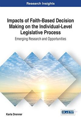 Impacts of Faith Based Decision Making on the Individual Level Legislative Process  Emerging Research and Opportunities PDF