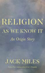 Religion As We Know It An Origin Story Book PDF