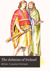 The Dolmens of Ireland: Their Distribution, Structural Characteristics, and Affinities in Other Countries; Together with the Folk-lore Attaching to Them; Supplemented by Considerations on the Anthropology, Ethnology, and Traditions of the Irish People. With Four Maps, and Eight Hundred Illustrations, Including Two Coloured Plates, Volume 1
