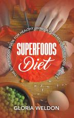 Superfoods Diet: The Superfoods Book for Healthy Living & Powerful Superfoods Recipes
