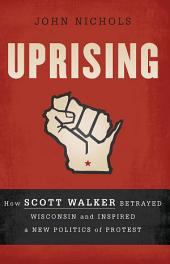 Uprising: How Scott Walker Betrayed Wisconsin and Inspired a New Politics of Protest