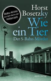 Wie ein Tier: Der S-Bahn-Mörder. Doku-Krimi aus dem Berlin der Hitlerzeit