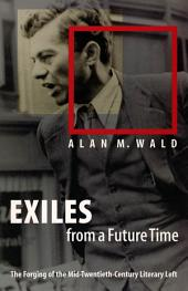 Exiles from a Future Time: The Forging of the Mid-Twentieth-Century Literary Left