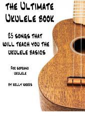 The Ultimate Ukulele Book: 25 Songs That Will Teach You The Ukulele Basics
