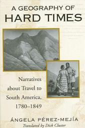 Geography of Hard Times, A: Narratives about Travel to South America, 1780-1849